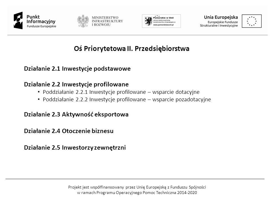 Projekt jest współfinansowany przez Unię Europejską z Funduszu Spójności w ramach Programu Operacyjnego Pomoc Techniczna 2014-2020 Działanie 2.1 Inwestycje podstawowe Działanie 2.2 Inwestycje profilowane Poddziałanie 2.2.1 Inwestycje profilowane – wsparcie dotacyjne Poddziałanie 2.2.2 Inwestycje profilowane – wsparcie pozadotacyjne Działanie 2.3 Aktywność eksportowa Działanie 2.4 Otoczenie biznesu Działanie 2.5 Inwestorzy zewnętrzni Oś Priorytetowa II.