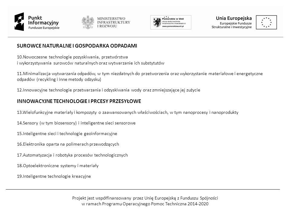 Projekt jest współfinansowany przez Unię Europejską z Funduszu Spójności w ramach Programu Operacyjnego Pomoc Techniczna 2014-2020 SUROWCE NATURALNE I GOSPODARKA ODPADAMI 10.Nowoczesne technologie pozyskiwania, przetwórstwa i wykorzystywania surowców naturalnych oraz wytwarzanie ich substytutów 11.Minimalizacja wytwarzania odpadów, w tym niezdatnych do przetworzenia oraz wykorzystanie materiałowe i energetyczne odpadów (recykling i inne metody odzysku) 12.Innowacyjne technologie przetwarzania i odzyskiwania wody oraz zmniejszające jej zużycie INNOWACYJNE TECHNOLOGIE I PRCESY PRZESYŁOWE 13.Wielofunkcyjne materiały i kompozyty o zaawansowanych właściwościach, w tym nanoprocesy i nanoprodukty 14.Sensory (w tym biosensory) i inteligentne sieci sensorowe 15.Inteligentne sieci i technologie geoinformacyjne 16.Elektronika oparta na polimerach przewodzących 17.Automatyzacja i robotyka procesów technologicznych 18.Optoelektroniczne systemy i materiały 19.Inteligentne technologie kreacyjne
