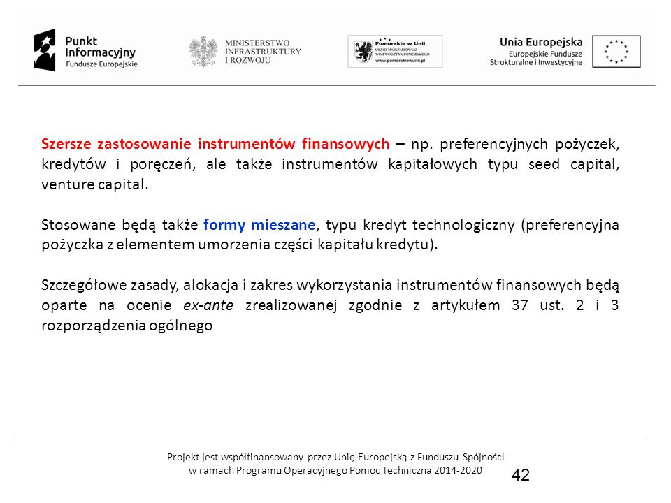 Projekt jest współfinansowany przez Unię Europejską z Funduszu Spójności w ramach Programu Operacyjnego Pomoc Techniczna 2014-2020 42 Szersze zastosowanie instrumentów finansowych – np.