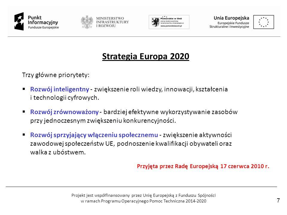 Projekt jest współfinansowany przez Unię Europejską z Funduszu Spójności w ramach Programu Operacyjnego Pomoc Techniczna 2014-2020 7 Strategia Europa 2020 Trzy główne priorytety:  Rozwój inteligentny - zwiększenie roli wiedzy, innowacji, kształcenia i technologii cyfrowych.