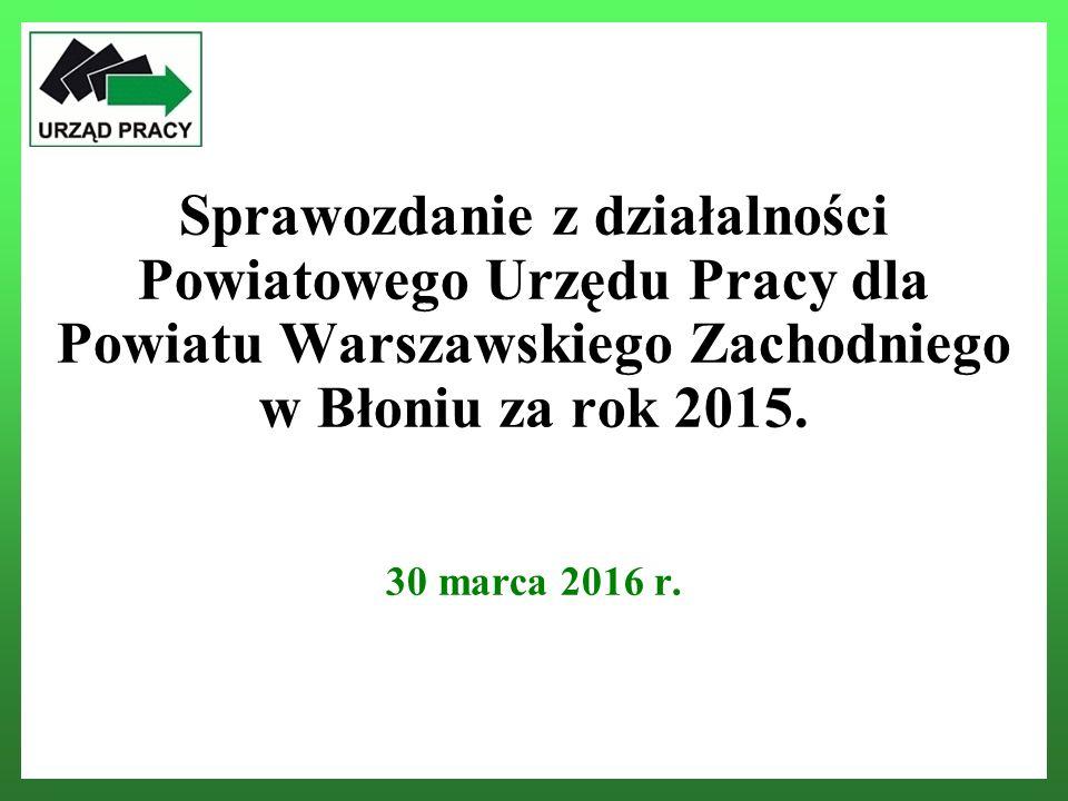 Sprawozdanie z działalności Powiatowego Urzędu Pracy dla Powiatu Warszawskiego Zachodniego w Błoniu za rok 2015. 30 marca 2016 r.