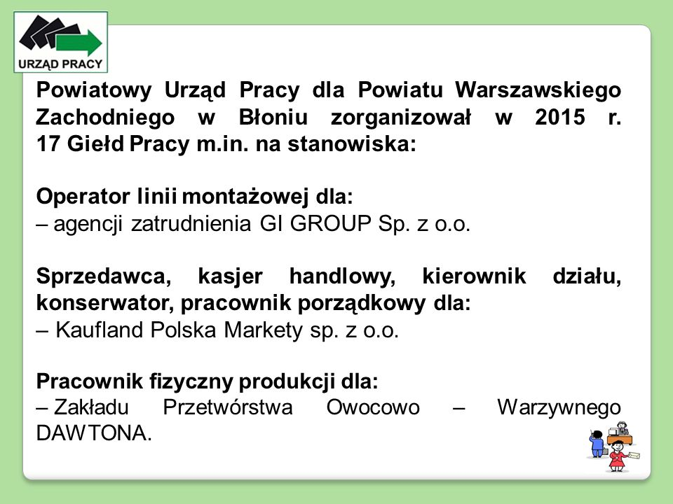 Powiatowy Urząd Pracy dla Powiatu Warszawskiego Zachodniego w Błoniu zorganizował w 2015 r. 17 Giełd Pracy m.in. na stanowiska: Operator linii montażo