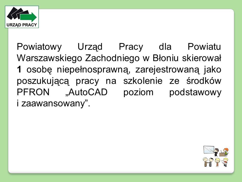 Powiatowy Urząd Pracy dla Powiatu Warszawskiego Zachodniego w Błoniu skierował 1 osobę niepełnosprawną, zarejestrowaną jako poszukującą pracy na szkol