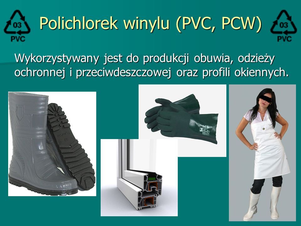 Polichlorek winylu (PVC, PCW) Wykorzystywany jest do produkcji obuwia, odzieży ochronnej i przeciwdeszczowej oraz profili okiennych.