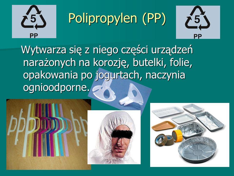 Polipropylen (PP) Wytwarza się z niego części urządzeń narażonych na korozję, butelki, folie, opakowania po jogurtach, naczynia ognioodporne. Wytwarza