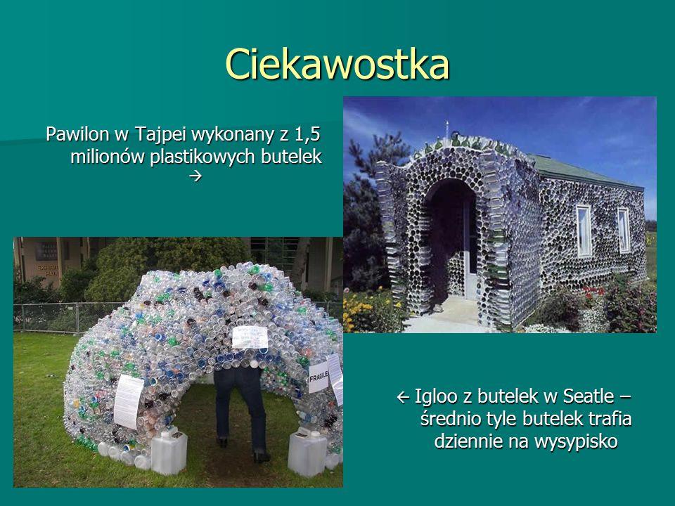 Ciekawostka Pawilon w Tajpei wykonany z 1,5 milionów plastikowych butelek   Igloo z butelek w Seatle – średnio tyle butelek trafia dziennie na wysypisko