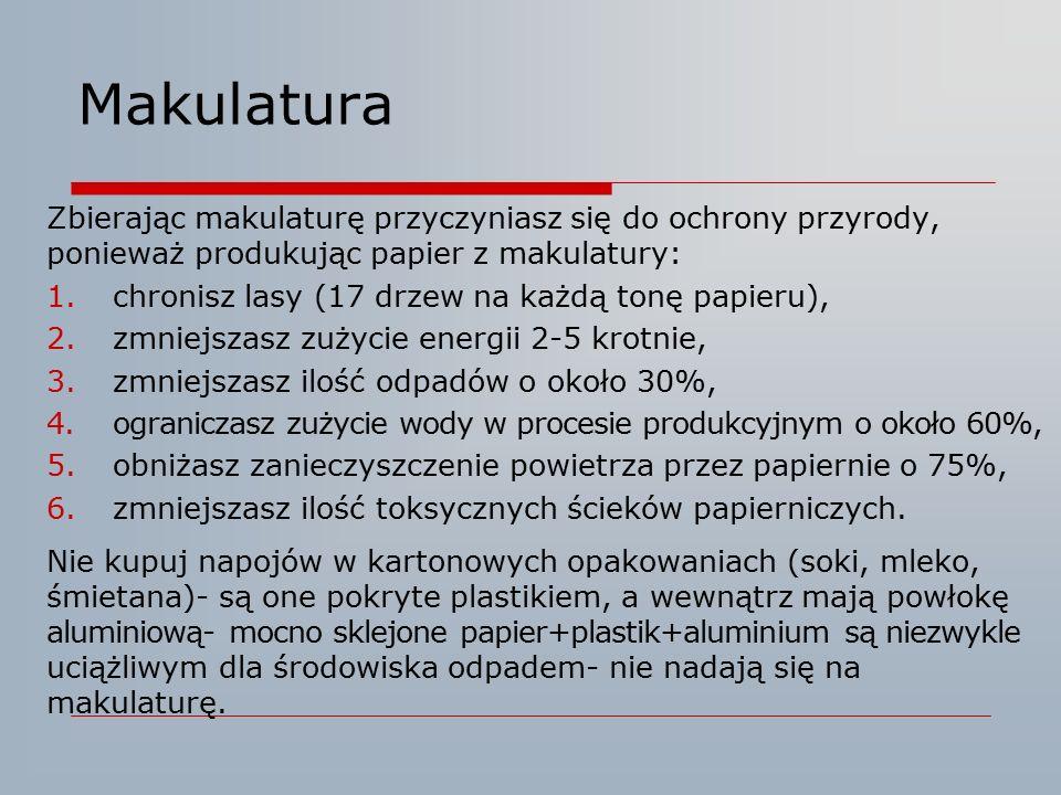 Makulatura Zbierając makulaturę przyczyniasz się do ochrony przyrody, ponieważ produkując papier z makulatury: 1.chronisz lasy (17 drzew na każdą tonę