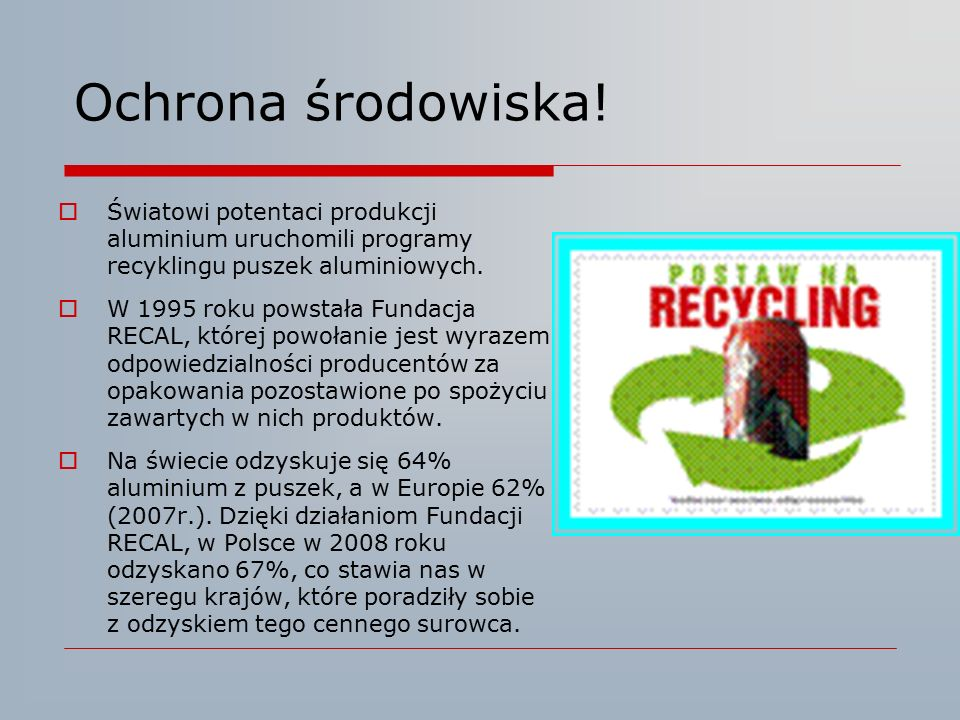 Ochrona środowiska!  Światowi potentaci produkcji aluminium uruchomili programy recyklingu puszek aluminiowych.  W 1995 roku powstała Fundacja RECAL