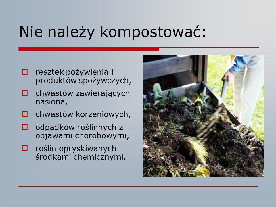 Nie należy kompostować:  resztek pożywienia i produktów spożywczych,  chwastów zawierających nasiona,  chwastów korzeniowych,  odpadków roślinnych