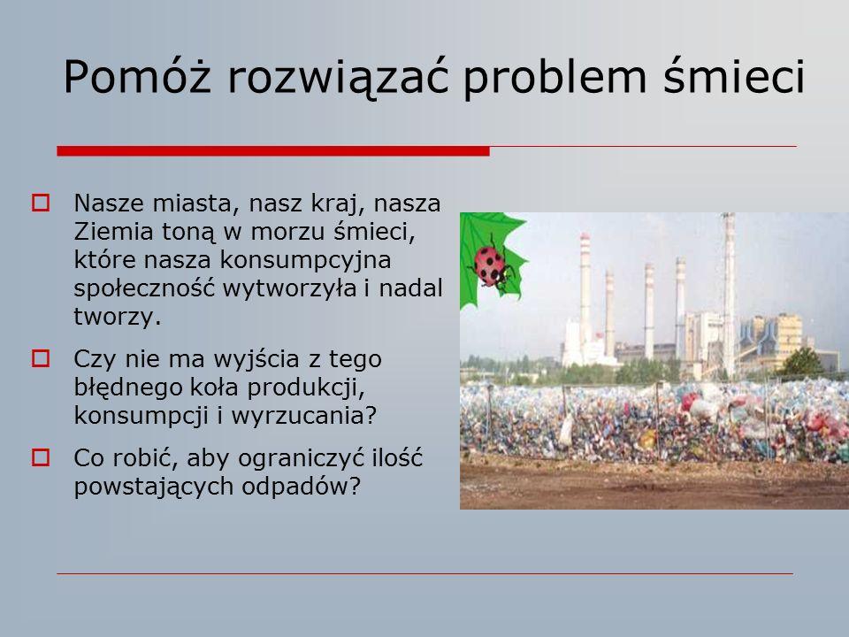 Pomóż rozwiązać problem śmieci  Nasze miasta, nasz kraj, nasza Ziemia toną w morzu śmieci, które nasza konsumpcyjna społeczność wytworzyła i nadal tw