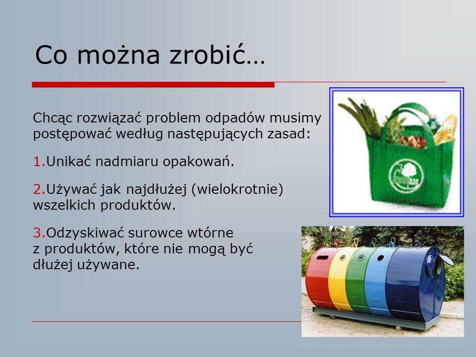 Co można zrobić… Chcąc rozwiązać problem odpadów musimy postępować według następujących zasad: 1.Unikać nadmiaru opakowań. 2.Używać jak najdłużej (wie