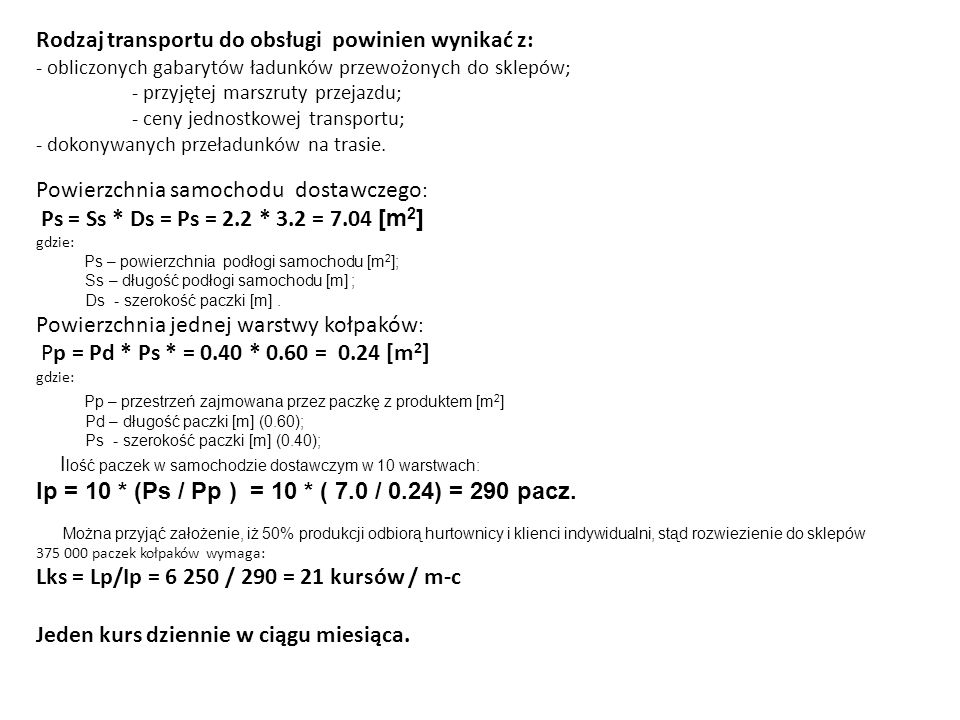 Powierzchnia samochodu dostawczego : Ps = Ss * Ds = Ps = 2.2 * 3.2 = 7.04 [m 2 ] gdzie: Ps – powierzchnia podłogi samochodu [m 2 ]; Ss – długość podłogi samochodu [m] ; Ds - szerokość paczki [m].