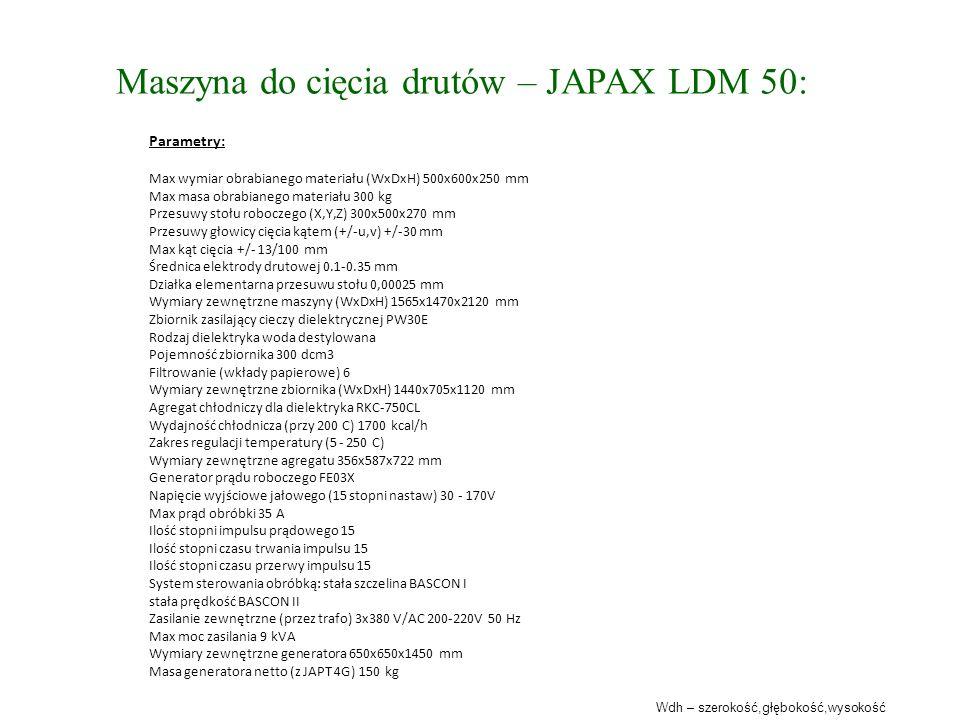 Maszyna do cięcia drutów – JAPAX LDM 50: Parametry: Max wymiar obrabianego materiału (WxDxH) 500x600x250 mm Max masa obrabianego materiału 300 kg Przesuwy stołu roboczego (X,Y,Z) 300x500x270 mm Przesuwy głowicy cięcia kątem (+/-u,v) +/-30 mm Max kąt cięcia +/- 13/100 mm Średnica elektrody drutowej 0.1-0.35 mm Działka elementarna przesuwu stołu 0,00025 mm Wymiary zewnętrzne maszyny (WxDxH) 1565x1470x2120 mm Zbiornik zasilający cieczy dielektrycznej PW30E Rodzaj dielektryka woda destylowana Pojemność zbiornika 300 dcm3 Filtrowanie (wkłady papierowe) 6 Wymiary zewnętrzne zbiornika (WxDxH) 1440x705x1120 mm Agregat chłodniczy dla dielektryka RKC-750CL Wydajność chłodnicza (przy 200 C) 1700 kcal/h Zakres regulacji temperatury (5 - 250 C) Wymiary zewnętrzne agregatu 356x587x722 mm Generator prądu roboczego FE03X Napięcie wyjściowe jałowego (15 stopni nastaw) 30 - 170V Max prąd obróbki 35 A Ilość stopni impulsu prądowego 15 Ilość stopni czasu trwania impulsu 15 Ilość stopni czasu przerwy impulsu 15 System sterowania obróbką: stała szczelina BASCON I stała prędkość BASCON II Zasilanie zewnętrzne (przez trafo) 3x380 V/AC 200-220V 50 Hz Max moc zasilania 9 kVA Wymiary zewnętrzne generatora 650x650x1450 mm Masa generatora netto (z JAPT 4G) 150 kg Wdh – szerokość,głębokość,wysokość