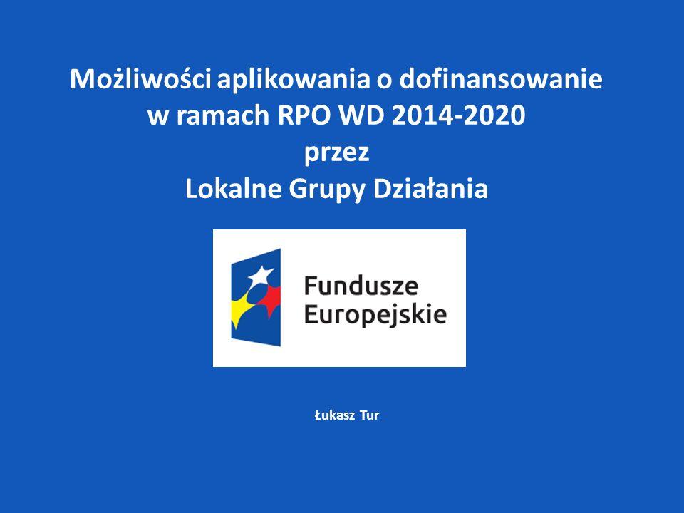 Łukasz Tur Możliwości aplikowania o dofinansowanie w ramach RPO WD 2014-2020 przez Lokalne Grupy Działania