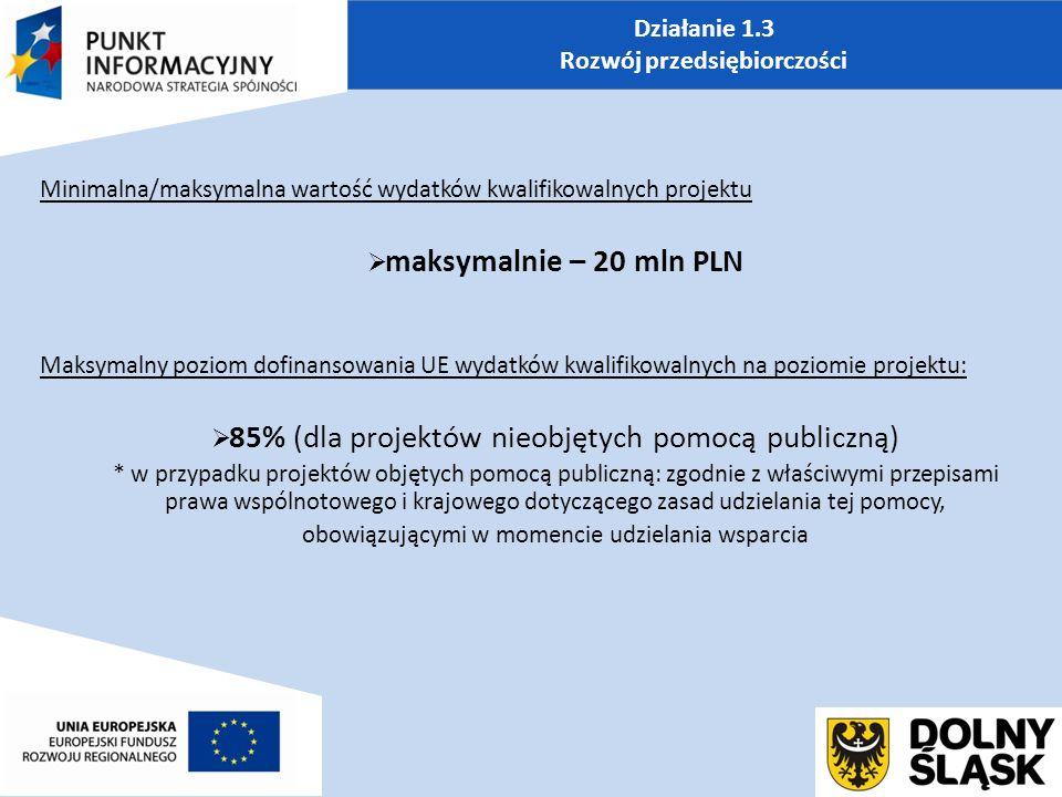 Działanie 1.3 Rozwój przedsiębiorczości Minimalna/maksymalna wartość wydatków kwalifikowalnych projektu  maksymalnie – 20 mln PLN Maksymalny poziom dofinansowania UE wydatków kwalifikowalnych na poziomie projektu:  85% (dla projektów nieobjętych pomocą publiczną) * w przypadku projektów objętych pomocą publiczną: zgodnie z właściwymi przepisami prawa wspólnotowego i krajowego dotyczącego zasad udzielania tej pomocy, obowiązującymi w momencie udzielania wsparcia