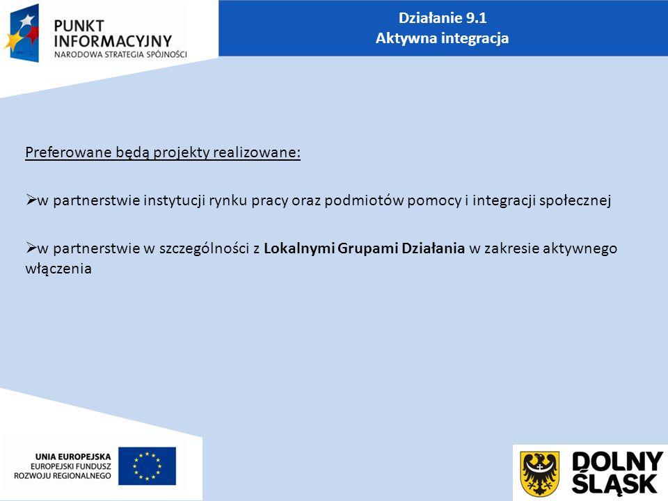 Działanie 9.1 Aktywna integracja Preferowane będą projekty realizowane:  w partnerstwie instytucji rynku pracy oraz podmiotów pomocy i integracji społecznej  w partnerstwie w szczególności z Lokalnymi Grupami Działania w zakresie aktywnego włączenia