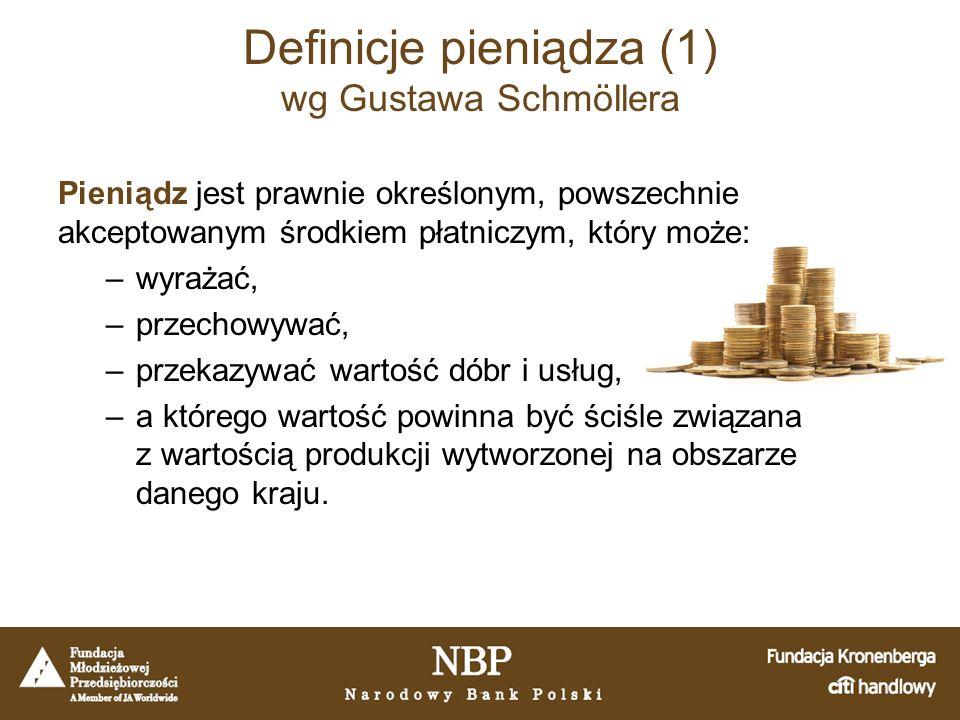 Definicje pieniądza (1) wg Gustawa Schmöllera Pieniądz jest prawnie określonym, powszechnie akceptowanym środkiem płatniczym, który może: –wyrażać, –przechowywać, –przekazywać wartość dóbr i usług, –a którego wartość powinna być ściśle związana z wartością produkcji wytworzonej na obszarze danego kraju.