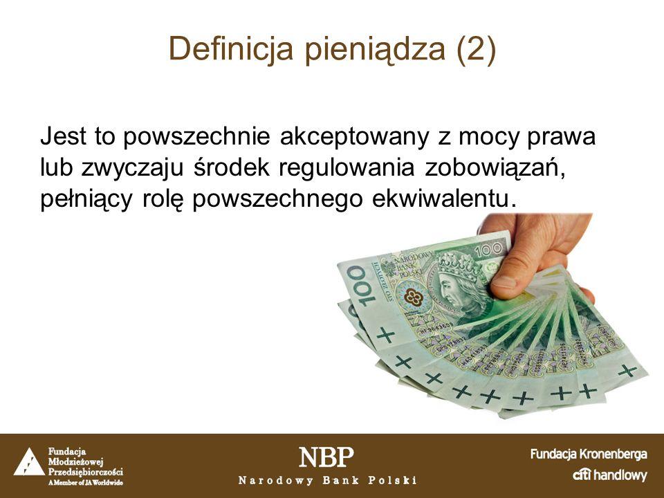 Definicja pieniądza (2) Jest to powszechnie akceptowany z mocy prawa lub zwyczaju środek regulowania zobowiązań, pełniący rolę powszechnego ekwiwalentu.