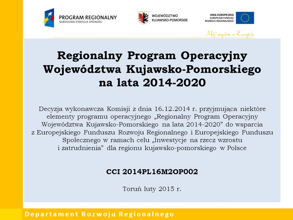 Departament Rozwoju Regionalnego Regionalny Program Operacyjny Województwa Kujawsko-Pomorskiego na lata 2014-2020 Decyzja wykonawcza Komisji z dnia 16.12.2014 r.