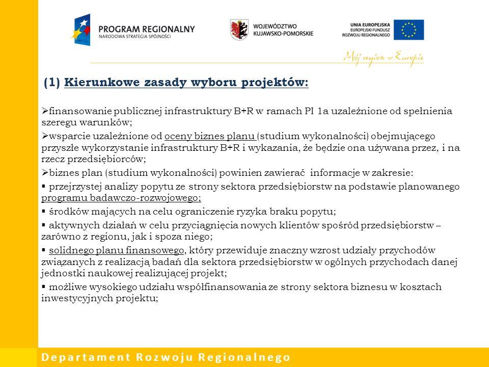 Departament Rozwoju Regionalnego (1) Kierunkowe zasady wyboru projektów:  finansowanie publicznej infrastruktury B+R w ramach PI 1a uzależnione od spełnienia szeregu warunków;  wsparcie uzależnione od oceny biznes planu (studium wykonalności) obejmującego przyszłe wykorzystanie infrastruktury B+R i wykazania, że będzie ona używana przez, i na rzecz przedsiębiorców;  biznes plan (studium wykonalności) powinien zawierać informacje w zakresie:  przejrzystej analizy popytu ze strony sektora przedsiębiorstw na podstawie planowanego programu badawczo-rozwojowego;  środków mających na celu ograniczenie ryzyka braku popytu;  aktywnych działań w celu przyciągnięcia nowych klientów spośród przedsiębiorstw – zarówno z regionu, jak i spoza niego;  solidnego planu finansowego, który przewiduje znaczny wzrost udziały przychodów związanych z realizacją badań dla sektora przedsiębiorstw w ogólnych przychodach danej jednostki naukowej realizującej projekt;  możliwe wysokiego udziału współfinansowania ze strony sektora biznesu w kosztach inwestycyjnych projektu;