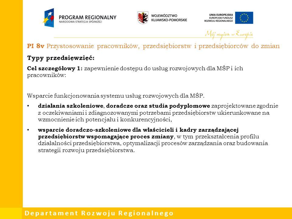 Departament Rozwoju Regionalnego PI 8v Przystosowanie pracowników, przedsiębiorstw i przedsiębiorców do zmian Typy przedsięwzięć: Cel szczegółowy 1: zapewnienie dostępu do usług rozwojowych dla MŚP i ich pracowników: Wsparcie funkcjonowania systemu usług rozwojowych dla MŚP.