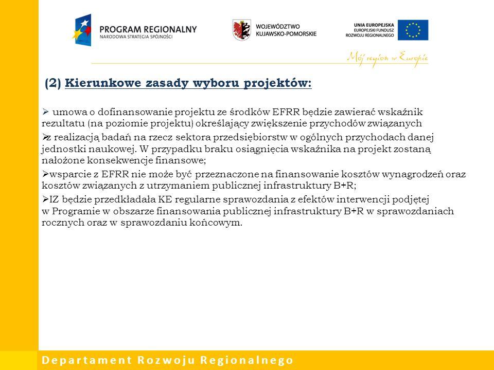 Departament Rozwoju Regionalnego (2) Kierunkowe zasady wyboru projektów:  umowa o dofinansowanie projektu ze środków EFRR będzie zawierać wskaźnik rezultatu (na poziomie projektu) określający zwiększenie przychodów związanych  z realizacją badań na rzecz sektora przedsiębiorstw w ogólnych przychodach danej jednostki naukowej.