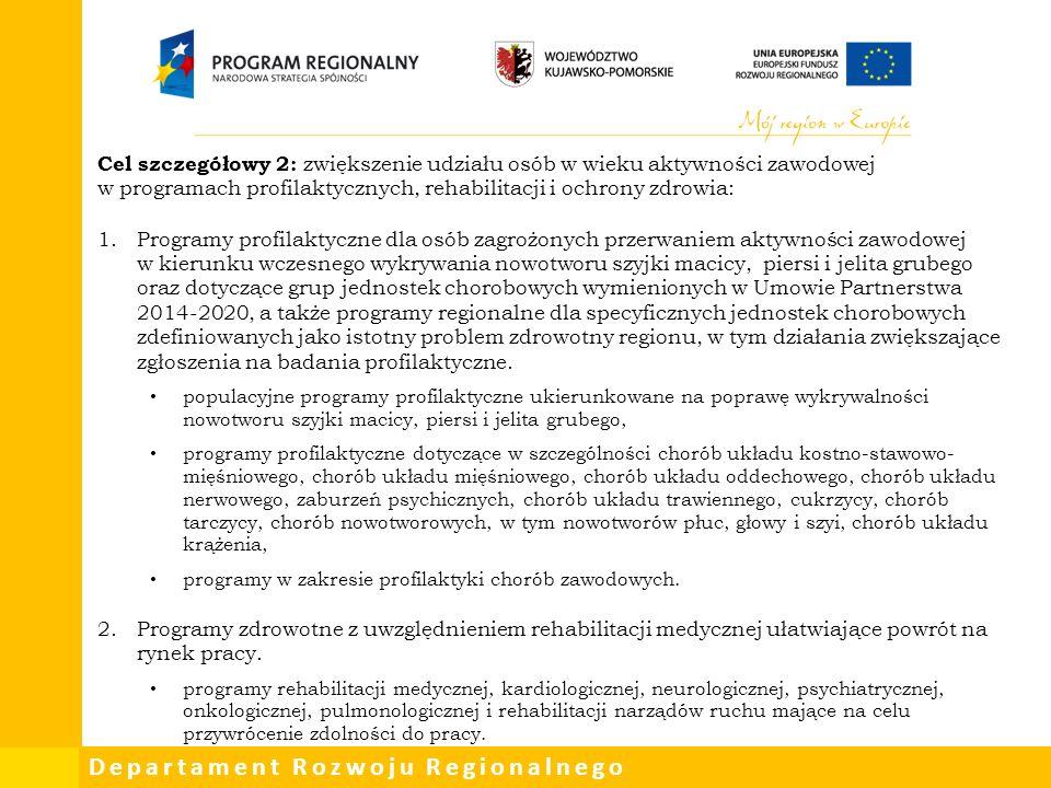 Departament Rozwoju Regionalnego Cel szczegółowy 2: zwiększenie udziału osób w wieku aktywności zawodowej w programach profilaktycznych, rehabilitacji i ochrony zdrowia: 1.Programy profilaktyczne dla osób zagrożonych przerwaniem aktywności zawodowej w kierunku wczesnego wykrywania nowotworu szyjki macicy, piersi i jelita grubego oraz dotyczące grup jednostek chorobowych wymienionych w Umowie Partnerstwa 2014-2020, a także programy regionalne dla specyficznych jednostek chorobowych zdefiniowanych jako istotny problem zdrowotny regionu, w tym działania zwiększające zgłoszenia na badania profilaktyczne.