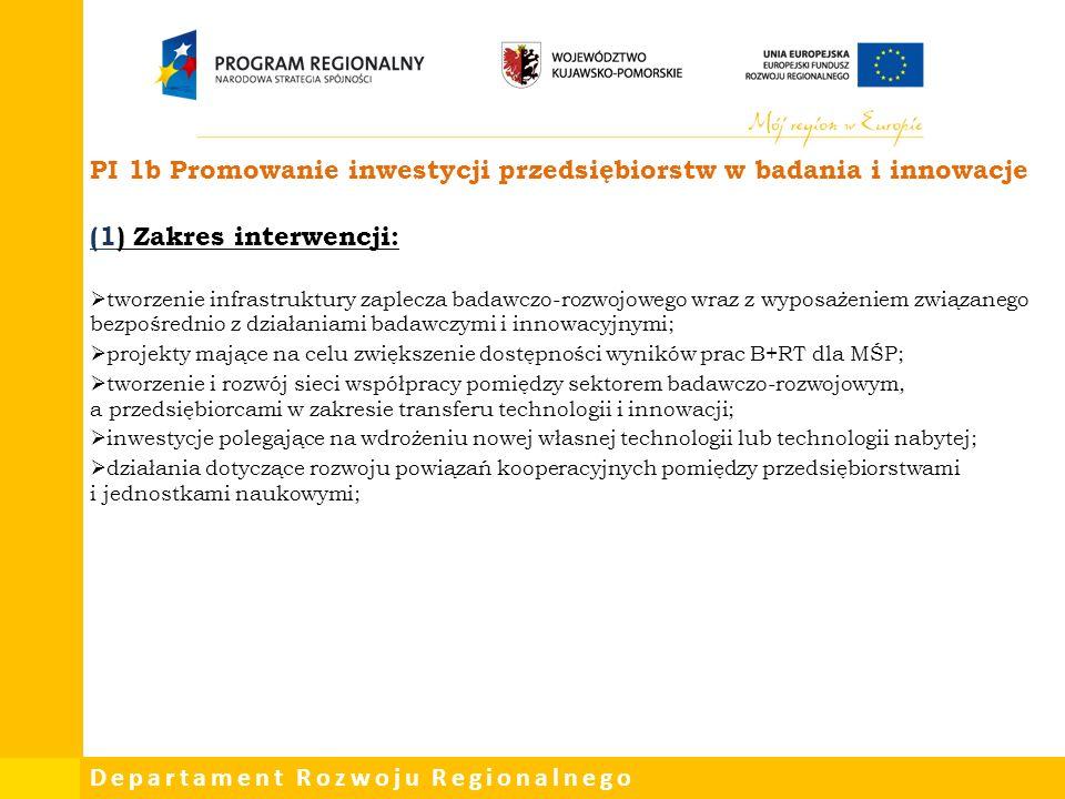 Departament Rozwoju Regionalnego PI 1b Promowanie inwestycji przedsiębiorstw w badania i innowacje (1) Zakres interwencji:  tworzenie infrastruktury zaplecza badawczo-rozwojowego wraz z wyposażeniem związanego bezpośrednio z działaniami badawczymi i innowacyjnymi;  projekty mające na celu zwiększenie dostępności wyników prac B+RT dla MŚP;  tworzenie i rozwój sieci współpracy pomiędzy sektorem badawczo-rozwojowym, a przedsiębiorcami w zakresie transferu technologii i innowacji;  inwestycje polegające na wdrożeniu nowej własnej technologii lub technologii nabytej;  działania dotyczące rozwoju powiązań kooperacyjnych pomiędzy przedsiębiorstwami i jednostkami naukowymi;