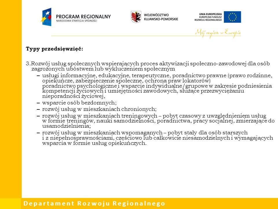 Departament Rozwoju Regionalnego Typy przedsięwzięć: 3.Rozwój usług społecznych wspierających proces aktywizacji społeczno-zawodowej dla osób zagrożonych ubóstwem lub wykluczeniem społecznym – usługi informacyjne, edukacyjne, terapeutyczne, poradnictwo prawne (prawo rodzinne, opiekuńcze, zabezpieczenie społeczne, ochrona praw lokatorów) poradnictwo psychologiczne i wsparcie indywidualne/grupowe w zakresie podniesienia kompetencji życiowych i umiejętności zawodowych, służące przezwyciężaniu nieporadności życiowej, – wsparcie osób bezdomnych; – rozwój usług w mieszkaniach chronionych; – rozwój usług w mieszkaniach treningowych – pobyt czasowy z uwzględnieniem usług w formie treningów, nauki samodzielności, poradnictwa, pracy socjalnej, zmierzające do usamodzielnienia; – rozwój usług w mieszkaniach wspomaganych – pobyt stały dla osób starszych i z niepełnosprawnościami, częściowo lub całkowicie niesamodzielnych i wymagających wsparcia w formie usług opiekuńczych.
