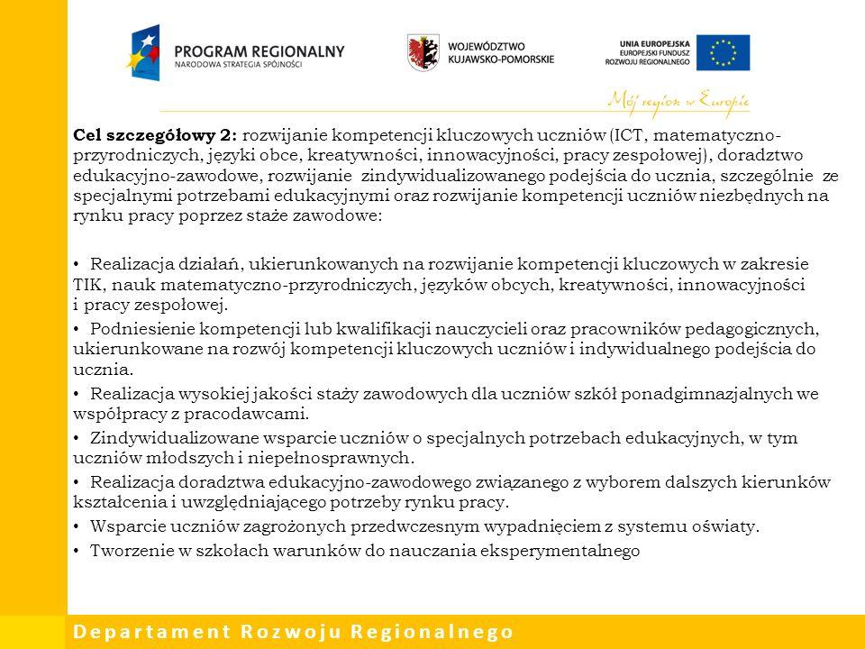 Departament Rozwoju Regionalnego Cel szczegółowy 2: rozwijanie kompetencji kluczowych uczniów (ICT, matematyczno- przyrodniczych, języki obce, kreatywności, innowacyjności, pracy zespołowej), doradztwo edukacyjno-zawodowe, rozwijanie zindywidualizowanego podejścia do ucznia, szczególnie ze specjalnymi potrzebami edukacyjnymi oraz rozwijanie kompetencji uczniów niezbędnych na rynku pracy poprzez staże zawodowe: Realizacja działań, ukierunkowanych na rozwijanie kompetencji kluczowych w zakresie TIK, nauk matematyczno-przyrodniczych, języków obcych, kreatywności, innowacyjności i pracy zespołowej.