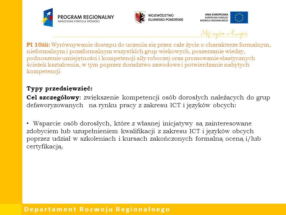 Departament Rozwoju Regionalnego PI 10iii: Wyrównywanie dostępu do uczenia się przez całe życie o charakterze formalnym, nieformalnym i pozaformalnym wszystkich grup wiekowych, poszerzanie wiedzy, podnoszenie umiejętności i kompetencji siły roboczej oraz promowanie elastycznych ścieżek kształcenia, w tym poprzez doradztwo zawodowe i potwierdzanie nabytych kompetencji Typy przedsięwzięć: Cel szczegółowy : zwiększenie kompetencji osób dorosłych należących do grup defaworyzowanych na rynku pracy z zakresu ICT i języków obcych: Wsparcie osób dorosłych, które z własnej inicjatywy są zainteresowane zdobyciem lub uzupełnieniem kwalifikacji z zakresu ICT i języków obcych poprzez udział w szkoleniach i kursach zakończonych formalną oceną i/lub certyfikacją.
