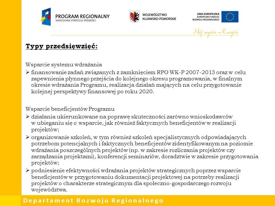 Departament Rozwoju Regionalnego Typy przedsięwzięć: Wsparcie systemu wdrażania  finansowanie zadań związanych z zamknięciem RPO WK-P 2007-2013 oraz w celu zapewnienia płynnego przejścia do kolejnego okresu programowania, w finalnym okresie wdrażania Programu, realizacja działań mających na celu przygotowanie kolejnej perspektywy finansowej po roku 2020.