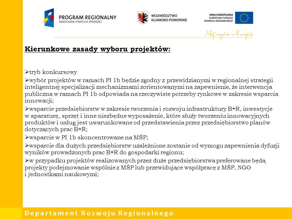 Departament Rozwoju Regionalnego Kierunkowe zasady wyboru projektów:  tryb konkursowy  wybór projektów w ramach PI 1b będzie zgodny z przewidzianymi w regionalnej strategii inteligentnej specjalizacji mechanizmami zorientowanymi na zapewnienie, że interwencja publiczna w ramach PI 1b odpowiada na rzeczywiste potrzeby rynkowe w zakresie wsparcia innowacji;  wsparcie przedsiębiorstw w zakresie tworzenia i rozwoju infrastruktury B+R, inwestycje w aparaturę, sprzęt i inne niezbędne wyposażenie, które służy tworzeniu innowacyjnych produktów i usług jest uwarunkowane od przedstawienia przez przedsiębiorstwo planów dotyczących prac B+R;  wsparcie w PI 1b skoncentrowane na MŚP;  wsparcie dla dużych przedsiębiorstw uzależnione zostanie od wymogu zapewnienia dyfuzji wyników prowadzonych prac B+R do gospodarki regionu;  w przypadku projektów realizowanych przez duże przedsiębiorstwa preferowane będą projekty podejmowanie wspólnie z MŚP lub przewidujące współpracę z MŚP, NGO i jednostkami naukowymi;