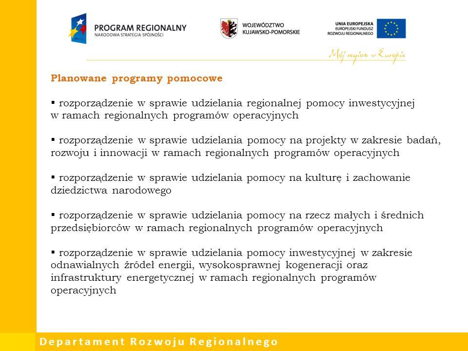 Departament Rozwoju Regionalnego Planowane programy pomocowe  rozporządzenie w sprawie udzielania regionalnej pomocy inwestycyjnej w ramach regionalnych programów operacyjnych  rozporządzenie w sprawie udzielania pomocy na projekty w zakresie badań, rozwoju i innowacji w ramach regionalnych programów operacyjnych  rozporządzenie w sprawie udzielania pomocy na kulturę i zachowanie dziedzictwa narodowego  rozporządzenie w sprawie udzielania pomocy na rzecz małych i średnich przedsiębiorców w ramach regionalnych programów operacyjnych  rozporządzenie w sprawie udzielania pomocy inwestycyjnej w zakresie odnawialnych źródeł energii, wysokosprawnej kogeneracji oraz infrastruktury energetycznej w ramach regionalnych programów operacyjnych