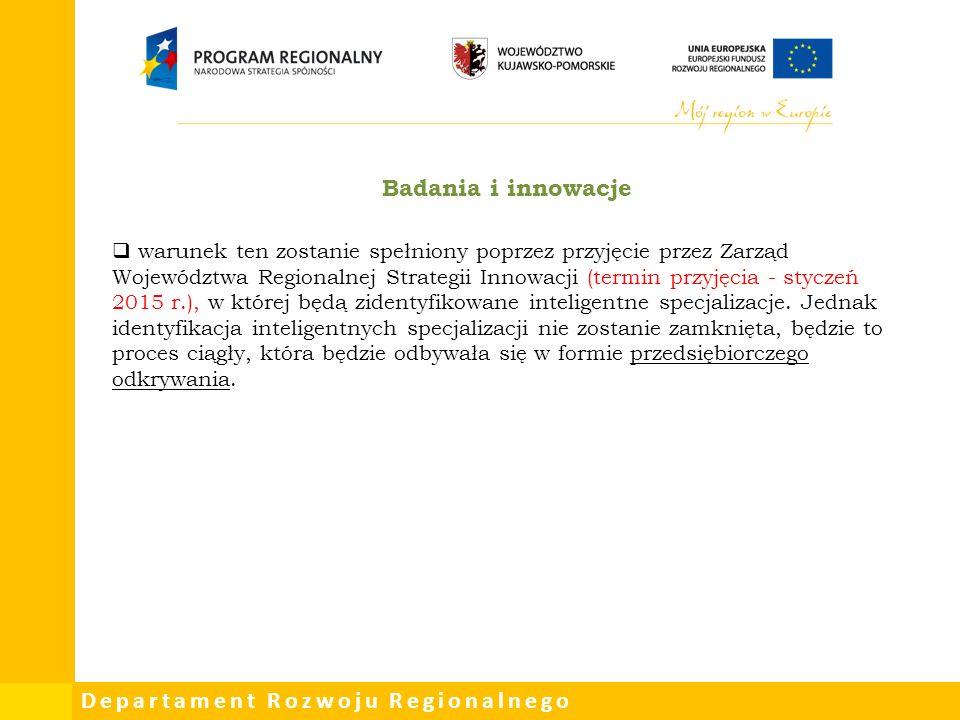 Departament Rozwoju Regionalnego Badania i innowacje  warunek ten zostanie spełniony poprzez przyjęcie przez Zarząd Województwa Regionalnej Strategii Innowacji (termin przyjęcia - styczeń 2015 r.), w której będą zidentyfikowane inteligentne specjalizacje.