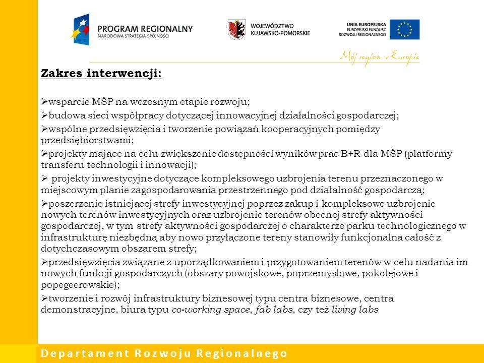 Departament Rozwoju Regionalnego Zakres interwencji:  wsparcie MŚP na wczesnym etapie rozwoju;  budowa sieci współpracy dotyczącej innowacyjnej działalności gospodarczej;  wspólne przedsięwzięcia i tworzenie powiązań kooperacyjnych pomiędzy przedsiębiorstwami;  projekty mające na celu zwiększenie dostępności wyników prac B+R dla MŚP (platformy transferu technologii i innowacji);  projekty inwestycyjne dotyczące kompleksowego uzbrojenia terenu przeznaczonego w miejscowym planie zagospodarowania przestrzennego pod działalność gospodarczą;  poszerzenie istniejącej strefy inwestycyjnej poprzez zakup i kompleksowe uzbrojenie nowych terenów inwestycyjnych oraz uzbrojenie terenów obecnej strefy aktywności gospodarczej, w tym strefy aktywności gospodarczej o charakterze parku technologicznego w infrastrukturę niezbędną aby nowo przyłączone tereny stanowiły funkcjonalna całość z dotychczasowym obszarem strefy;  przedsięwzięcia związane z uporządkowaniem i przygotowaniem terenów w celu nadania im nowych funkcji gospodarczych (obszary powojskowe, poprzemysłowe, pokolejowe i popegeerowskie);  tworzenie i rozwój infrastruktury biznesowej typu centra biznesowe, centra demonstracyjne, biura typu co-working space, fab labs, czy też living labs