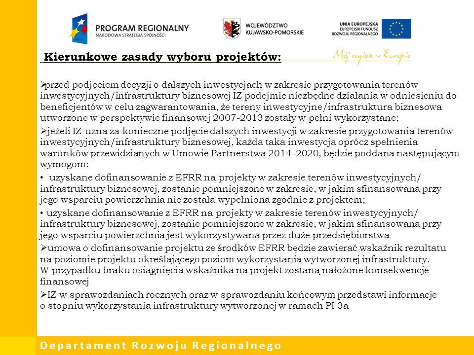 Departament Rozwoju Regionalnego Kierunkowe zasady wyboru projektów:  przed podjęciem decyzji o dalszych inwestycjach w zakresie przygotowania terenów inwestycyjnych/infrastruktury biznesowej IZ podejmie niezbędne działania w odniesieniu do beneficjentów w celu zagwarantowania, że tereny inwestycyjne/infrastruktura biznesowa utworzone w perspektywie finansowej 2007-2013 zostały w pełni wykorzystane;  jeżeli IZ uzna za konieczne podjęcie dalszych inwestycji w zakresie przygotowania terenów inwestycyjnych/infrastruktury biznesowej, każda taka inwestycja oprócz spełnienia warunków przewidzianych w Umowie Partnerstwa 2014-2020, będzie poddana następującym wymogom: uzyskane dofinansowanie z EFRR na projekty w zakresie terenów inwestycyjnych/ infrastruktury biznesowej, zostanie pomniejszone w zakresie, w jakim sfinansowana przy jego wsparciu powierzchnia nie została wypełniona zgodnie z projektem; uzyskane dofinansowanie z EFRR na projekty w zakresie terenów inwestycyjnych/ infrastruktury biznesowej, zostanie pomniejszone w zakresie, w jakim sfinansowana przy jego wsparciu powierzchnia jest wykorzystywana przez duże przedsiębiorstwa  umowa o dofinansowanie projektu ze środków EFRR będzie zawierać wskaźnik rezultatu na poziomie projektu określającego poziom wykorzystania wytworzonej infrastruktury.