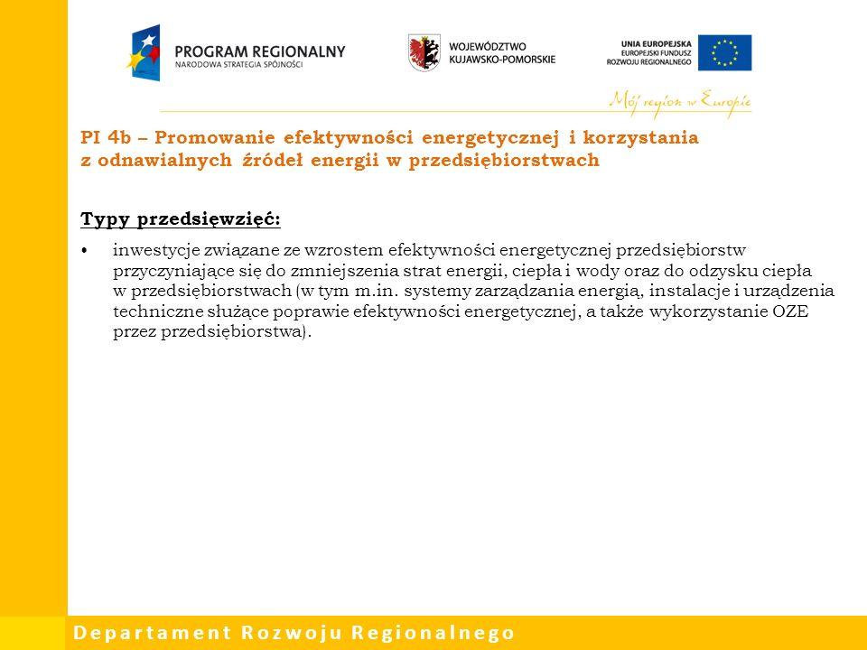 Departament Rozwoju Regionalnego PI 4b – Promowanie efektywności energetycznej i korzystania z odnawialnych źródeł energii w przedsiębiorstwach Typy przedsięwzięć: inwestycje związane ze wzrostem efektywności energetycznej przedsiębiorstw przyczyniające się do zmniejszenia strat energii, ciepła i wody oraz do odzysku ciepła w przedsiębiorstwach (w tym m.in.