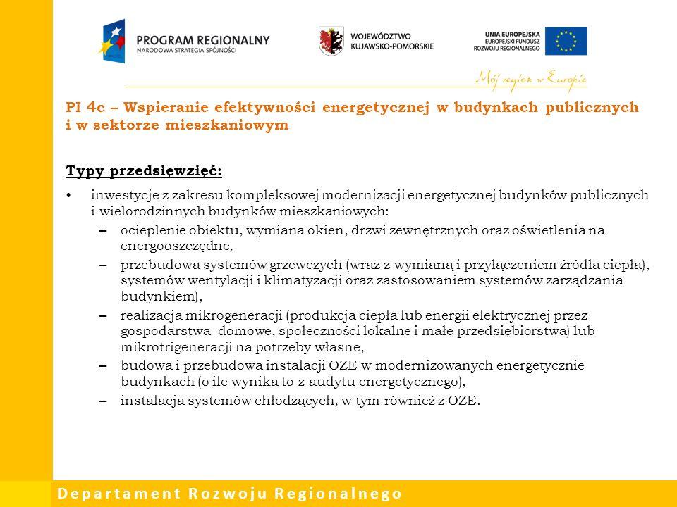 Departament Rozwoju Regionalnego PI 4c – Wspieranie efektywności energetycznej w budynkach publicznych i w sektorze mieszkaniowym Typy przedsięwzięć: inwestycje z zakresu kompleksowej modernizacji energetycznej budynków publicznych i wielorodzinnych budynków mieszkaniowych: – ocieplenie obiektu, wymiana okien, drzwi zewnętrznych oraz oświetlenia na energooszczędne, – przebudowa systemów grzewczych (wraz z wymianą i przyłączeniem źródła ciepła), systemów wentylacji i klimatyzacji oraz zastosowaniem systemów zarządzania budynkiem), – realizacja mikrogeneracji (produkcja ciepła lub energii elektrycznej przez gospodarstwa domowe, społeczności lokalne i małe przedsiębiorstwa) lub mikrotrigeneracji na potrzeby własne, – budowa i przebudowa instalacji OZE w modernizowanych energetycznie budynkach (o ile wynika to z audytu energetycznego), – instalacja systemów chłodzących, w tym również z OZE.