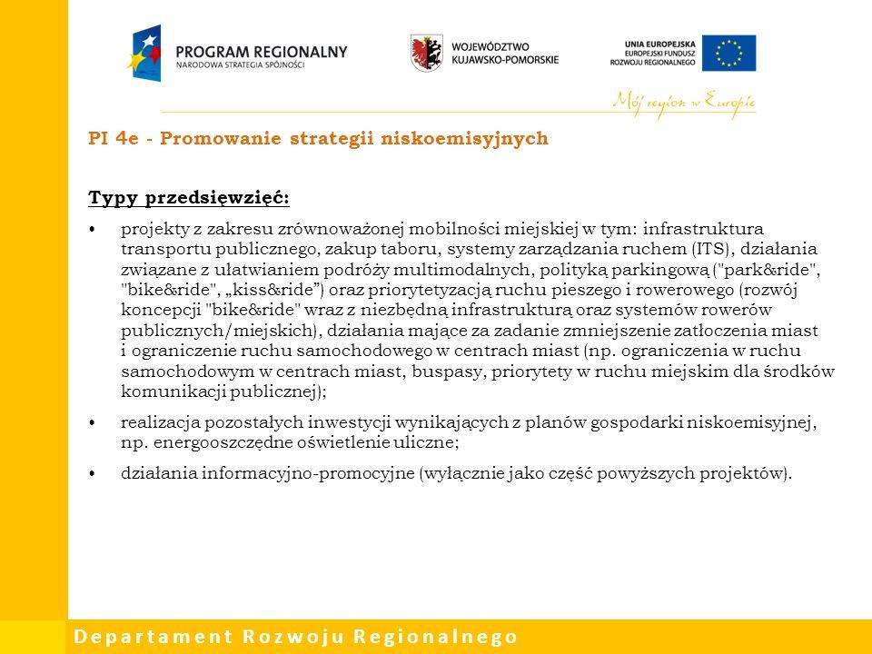 """Departament Rozwoju Regionalnego PI 4e - Promowanie strategii niskoemisyjnych Typy przedsięwzięć: projekty z zakresu zrównoważonej mobilności miejskiej w tym: infrastruktura transportu publicznego, zakup taboru, systemy zarządzania ruchem (ITS), działania związane z ułatwianiem podróży multimodalnych, polityką parkingową ( park&ride , bike&ride , """"kiss&ride ) oraz priorytetyzacją ruchu pieszego i rowerowego (rozwój koncepcji bike&ride wraz z niezbędną infrastrukturą oraz systemów rowerów publicznych/miejskich), działania mające za zadanie zmniejszenie zatłoczenia miast i ograniczenie ruchu samochodowego w centrach miast (np."""