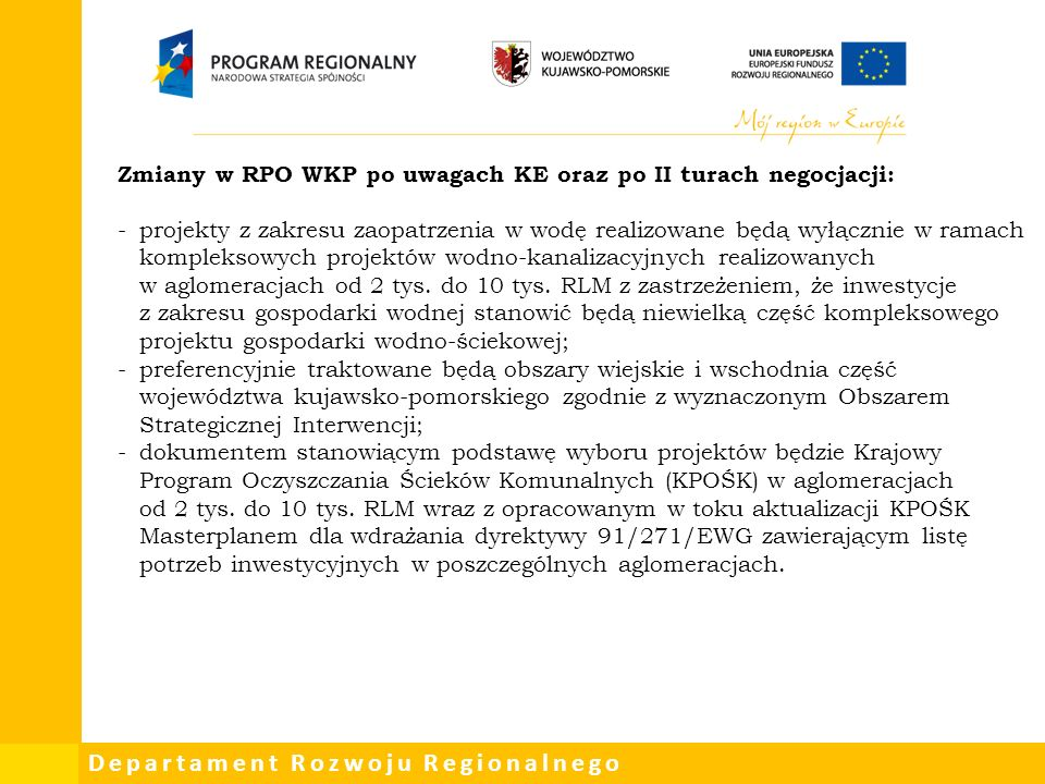 Departament Rozwoju Regionalnego Zmiany w RPO WKP po uwagach KE oraz po II turach negocjacji: -projekty z zakresu zaopatrzenia w wodę realizowane będą wyłącznie w ramach kompleksowych projektów wodno-kanalizacyjnych realizowanych w aglomeracjach od 2 tys.