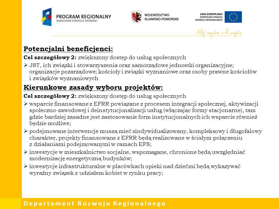 Departament Rozwoju Regionalnego Potencjalni beneficjenci: Cel szczegółowy 2: zwiększony dostęp do usług społecznych  JST, ich związki i stowarzyszenia oraz samorządowe jednostki organizacyjne; organizacje pozarządowe; kościoły i związki wyznaniowe oraz osoby prawne kościołów i związków wyznaniowych Kierunkowe zasady wyboru projektów: Cel szczegółowy 2: zwiększony dostęp do usług społecznych  wsparcie finansowane z EFRR powiązane z procesem integracji społecznej, aktywizacji społeczno-zawodowej i deinstytucjonalizacji usług (włączając formy stacjonarne), tam gdzie bardziej zasadne jest zastosowanie form instytucjonalnych ich wsparcie również będzie możliwe;  podejmowane interwencje muszą mieć zindywidualizowany, kompleksowy i długofalowy charakter, projekty finansowane z EFRR będą realizowane w ścisłym połączeniu z działaniami podejmowanymi w ramach EFS;  inwestycje w mieszkalnictwo socjalne, wspomagane, chronione będą uwzględniać modernizację energetyczną budynków;  inwestycje infrastrukturalne w placówkach opieki nad dziećmi będą wykazywać wyraźny związek z udziałem kobiet w rynku pracy;
