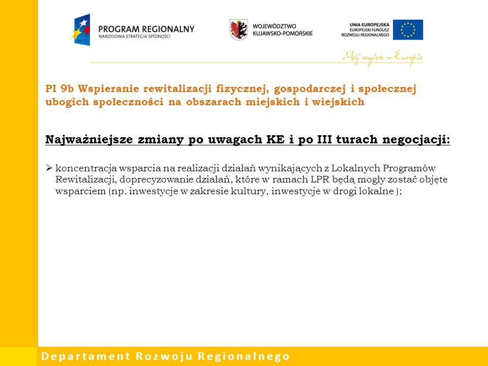 Departament Rozwoju Regionalnego PI 9b Wspieranie rewitalizacji fizycznej, gospodarczej i społecznej ubogich społeczności na obszarach miejskich i wiejskich Najważniejsze zmiany po uwagach KE i po III turach negocjacji:  koncentracja wsparcia na realizacji działań wynikających z Lokalnych Programów Rewitalizacji, doprecyzowanie działań, które w ramach LPR będą mogły zostać objęte wsparciem (np.