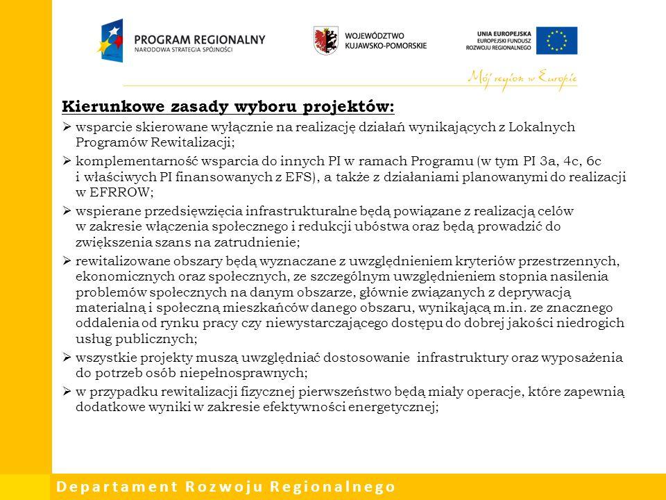 Departament Rozwoju Regionalnego Kierunkowe zasady wyboru projektów:  wsparcie skierowane wyłącznie na realizację działań wynikających z Lokalnych Programów Rewitalizacji;  komplementarność wsparcia do innych PI w ramach Programu (w tym PI 3a, 4c, 6c i właściwych PI finansowanych z EFS), a także z działaniami planowanymi do realizacji w EFRROW;  wspierane przedsięwzięcia infrastrukturalne będą powiązane z realizacją celów w zakresie włączenia społecznego i redukcji ubóstwa oraz będą prowadzić do zwiększenia szans na zatrudnienie;  rewitalizowane obszary będą wyznaczane z uwzględnieniem kryteriów przestrzennych, ekonomicznych oraz społecznych, ze szczególnym uwzględnieniem stopnia nasilenia problemów społecznych na danym obszarze, głównie związanych z deprywacją materialną i społeczną mieszkańców danego obszaru, wynikającą m.in.