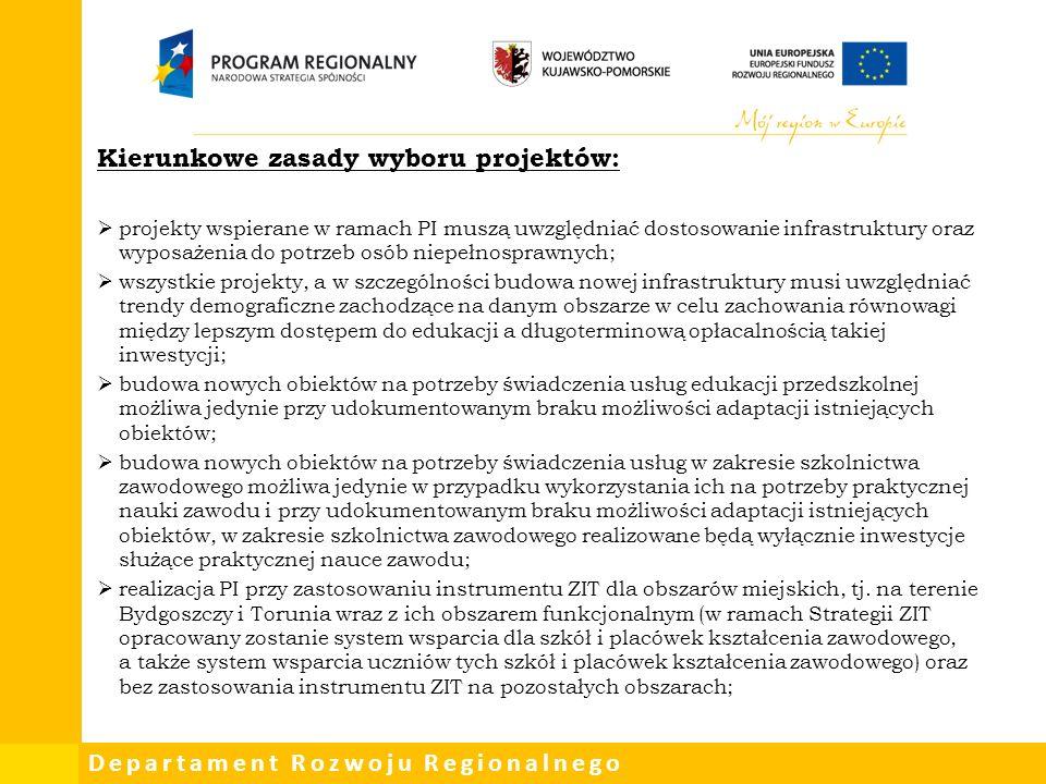 Departament Rozwoju Regionalnego Kierunkowe zasady wyboru projektów:  projekty wspierane w ramach PI muszą uwzględniać dostosowanie infrastruktury oraz wyposażenia do potrzeb osób niepełnosprawnych;  wszystkie projekty, a w szczególności budowa nowej infrastruktury musi uwzględniać trendy demograficzne zachodzące na danym obszarze w celu zachowania równowagi między lepszym dostępem do edukacji a długoterminową opłacalnością takiej inwestycji;  budowa nowych obiektów na potrzeby świadczenia usług edukacji przedszkolnej możliwa jedynie przy udokumentowanym braku możliwości adaptacji istniejących obiektów;  budowa nowych obiektów na potrzeby świadczenia usług w zakresie szkolnictwa zawodowego możliwa jedynie w przypadku wykorzystania ich na potrzeby praktycznej nauki zawodu i przy udokumentowanym braku możliwości adaptacji istniejących obiektów, w zakresie szkolnictwa zawodowego realizowane będą wyłącznie inwestycje służące praktycznej nauce zawodu;  realizacja PI przy zastosowaniu instrumentu ZIT dla obszarów miejskich, tj.