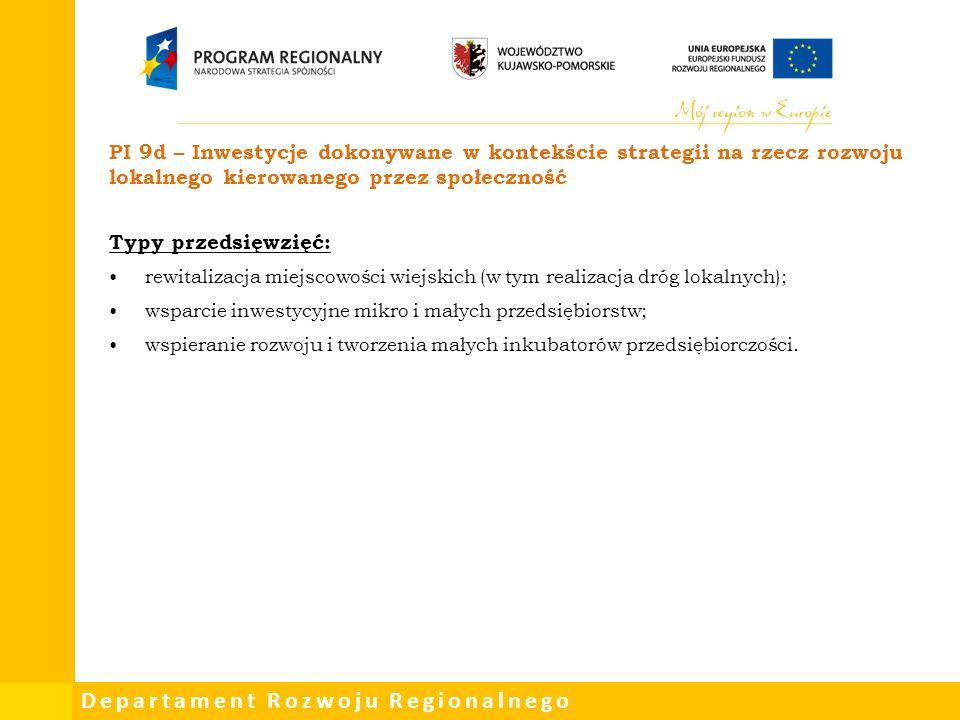 Departament Rozwoju Regionalnego PI 9d – Inwestycje dokonywane w kontekście strategii na rzecz rozwoju lokalnego kierowanego przez społeczność Typy przedsięwzięć: rewitalizacja miejscowości wiejskich (w tym realizacja dróg lokalnych); wsparcie inwestycyjne mikro i małych przedsiębiorstw; wspieranie rozwoju i tworzenia małych inkubatorów przedsiębiorczości.