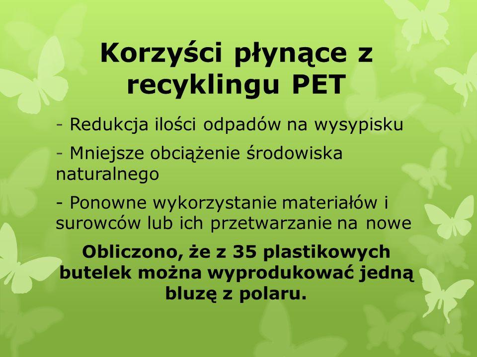 Korzyści płynące z recyklingu PET - Redukcja ilości odpadów na wysypisku - Mniejsze obciążenie środowiska naturalnego - Ponowne wykorzystanie materiałów i surowców lub ich przetwarzanie na nowe Obliczono, że z 35 plastikowych butelek można wyprodukować jedną bluzę z polaru.