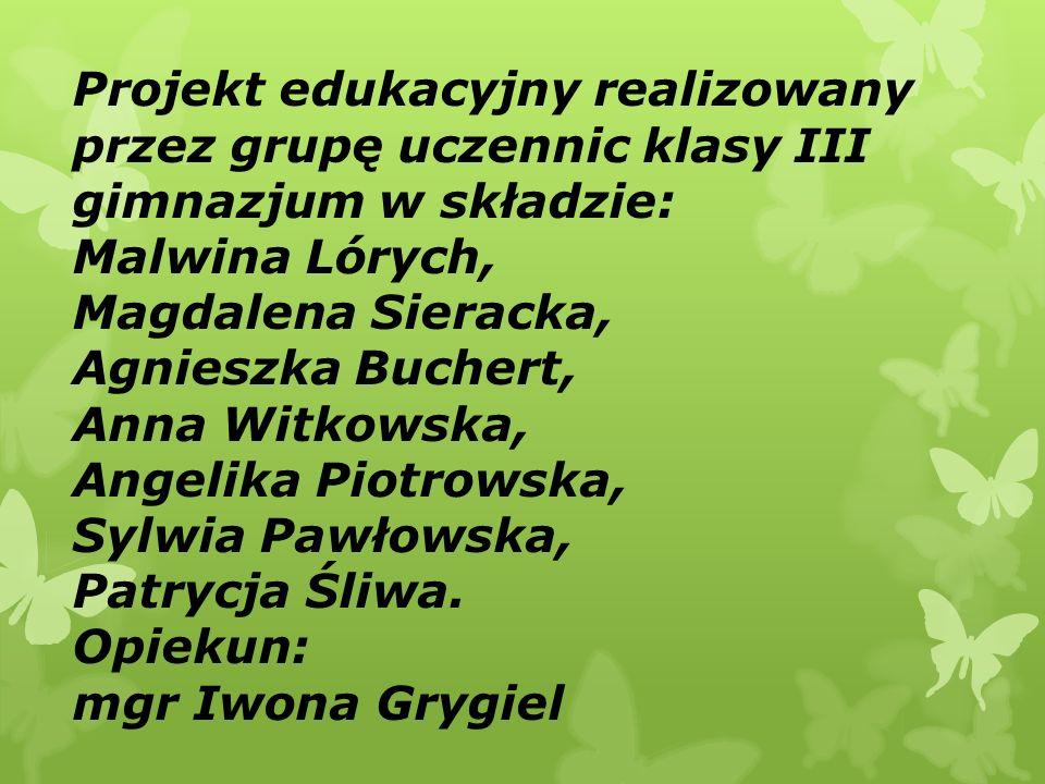 Projekt edukacyjny realizowany przez grupę uczennic klasy III gimnazjum w składzie: Malwina Lórych, Magdalena Sieracka, Agnieszka Buchert, Anna Witkowska, Angelika Piotrowska, Sylwia Pawłowska, Patrycja Śliwa.