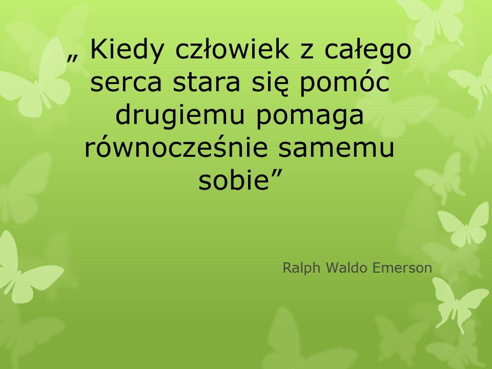 """"""" Kiedy człowiek z całego serca stara się pomóc drugiemu pomaga równocześnie samemu sobie Ralph Waldo Emerson"""
