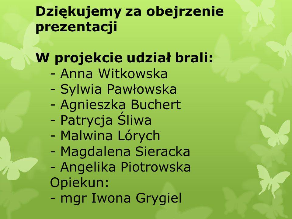 Dziękujemy za obejrzenie prezentacji W projekcie udział brali: - Anna Witkowska - Sylwia Pawłowska - Agnieszka Buchert - Patrycja Śliwa - Malwina Lóry